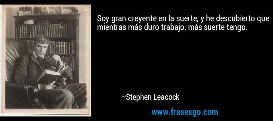 Soy gran creyente en la suerte, y he descubierto que mientras más duro trabajo, más suerte tengo. – Stephen Leacock