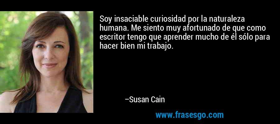 Soy insaciable curiosidad por la naturaleza humana. Me siento muy afortunado de que como escritor tengo que aprender mucho de él sólo para hacer bien mi trabajo. – Susan Cain