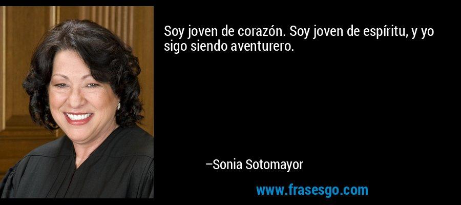 Soy joven de corazón. Soy joven de espíritu, y yo sigo siendo aventurero. – Sonia Sotomayor