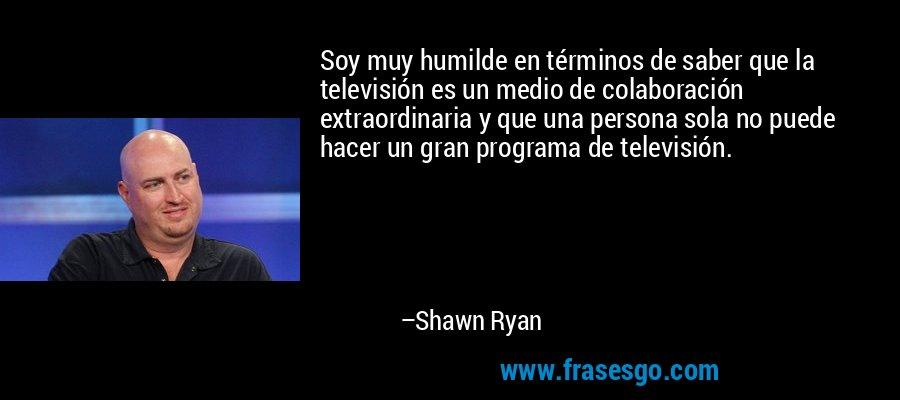 Soy muy humilde en términos de saber que la televisión es un medio de colaboración extraordinaria y que una persona sola no puede hacer un gran programa de televisión. – Shawn Ryan