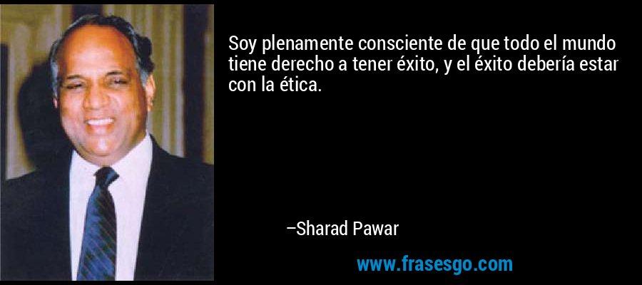 Soy plenamente consciente de que todo el mundo tiene derecho a tener éxito, y el éxito debería estar con la ética. – Sharad Pawar