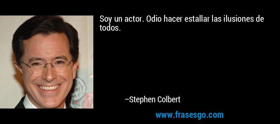 Soy un actor. Odio hacer estallar las ilusiones de todos. – Stephen Colbert