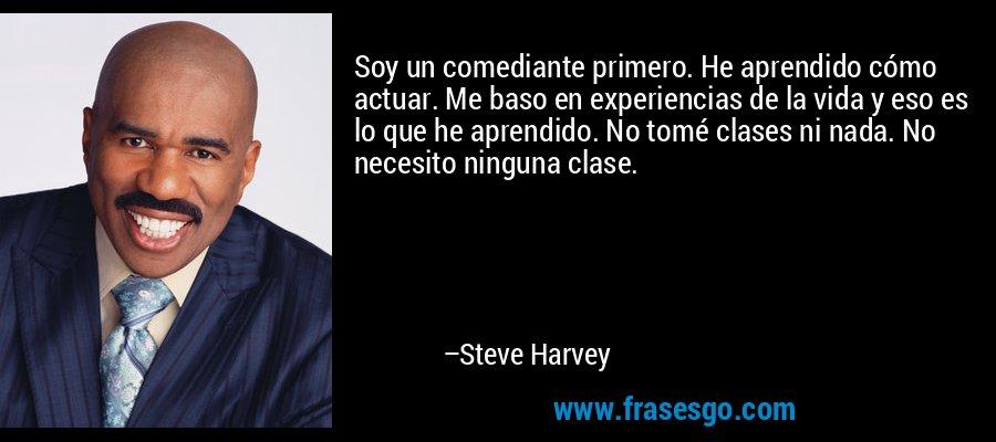 Soy un comediante primero. He aprendido cómo actuar. Me baso en experiencias de la vida y eso es lo que he aprendido. No tomé clases ni nada. No necesito ninguna clase. – Steve Harvey