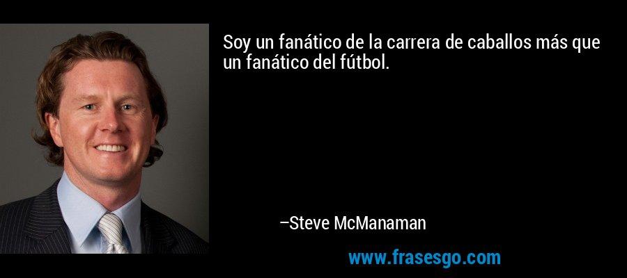 Soy un fanático de la carrera de caballos más que un fanático del fútbol. – Steve McManaman