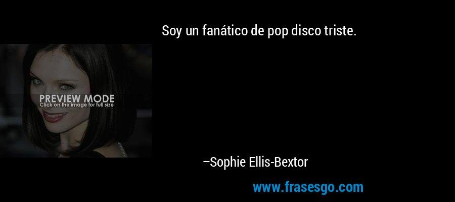 Soy un fanático de pop disco triste. – Sophie Ellis-Bextor