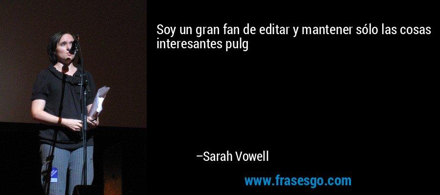 Soy un gran fan de editar y mantener sólo las cosas interesantes pulg – Sarah Vowell