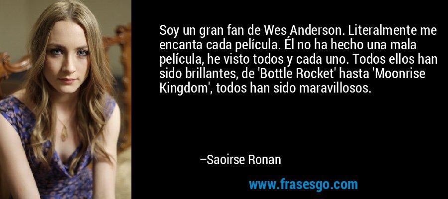 Soy un gran fan de Wes Anderson. Literalmente me encanta cada película. Él no ha hecho una mala película, he visto todos y cada uno. Todos ellos han sido brillantes, de 'Bottle Rocket' hasta 'Moonrise Kingdom', todos han sido maravillosos. – Saoirse Ronan