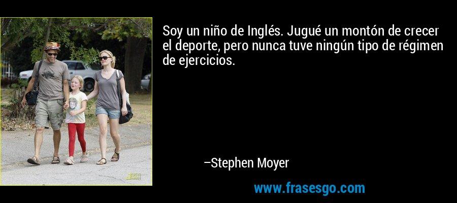 Soy un niño de Inglés. Jugué un montón de crecer el deporte, pero nunca tuve ningún tipo de régimen de ejercicios. – Stephen Moyer