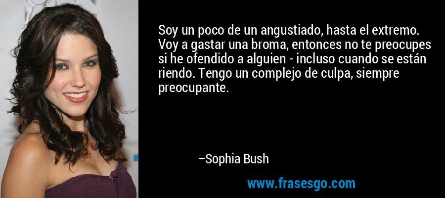 Soy un poco de un angustiado, hasta el extremo. Voy a gastar una broma, entonces no te preocupes si he ofendido a alguien - incluso cuando se están riendo. Tengo un complejo de culpa, siempre preocupante. – Sophia Bush
