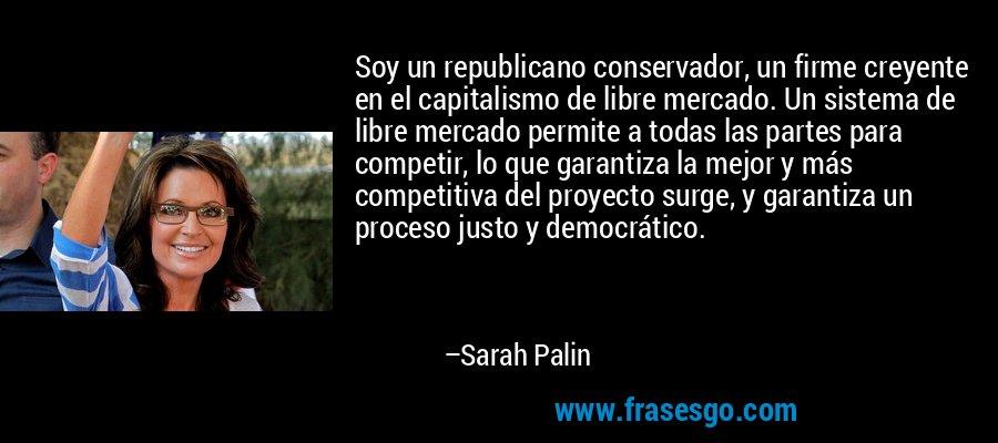 Soy un republicano conservador, un firme creyente en el capitalismo de libre mercado. Un sistema de libre mercado permite a todas las partes para competir, lo que garantiza la mejor y más competitiva del proyecto surge, y garantiza un proceso justo y democrático. – Sarah Palin