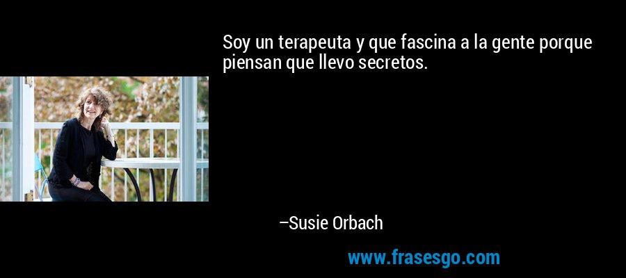Soy un terapeuta y que fascina a la gente porque piensan que llevo secretos. – Susie Orbach