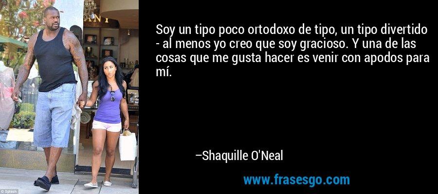 Soy un tipo poco ortodoxo de tipo, un tipo divertido - al menos yo creo que soy gracioso. Y una de las cosas que me gusta hacer es venir con apodos para mí. – Shaquille O'Neal