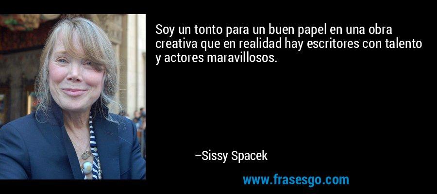 Soy un tonto para un buen papel en una obra creativa que en realidad hay escritores con talento y actores maravillosos. – Sissy Spacek