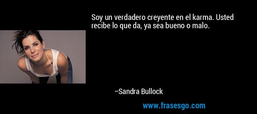 Soy un verdadero creyente en el karma. Usted recibe lo que da, ya sea bueno o malo. – Sandra Bullock