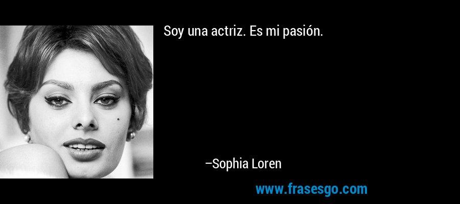 Soy una actriz. Es mi pasión. – Sophia Loren
