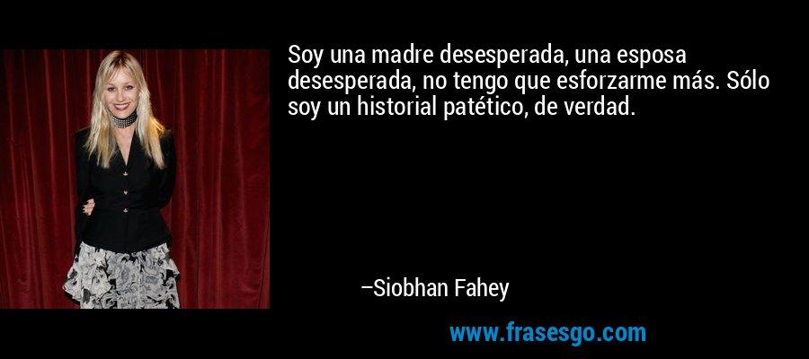 Soy una madre desesperada, una esposa desesperada, no tengo que esforzarme más. Sólo soy un historial patético, de verdad. – Siobhan Fahey
