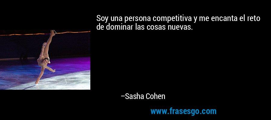 Soy una persona competitiva y me encanta el reto de dominar las cosas nuevas. – Sasha Cohen