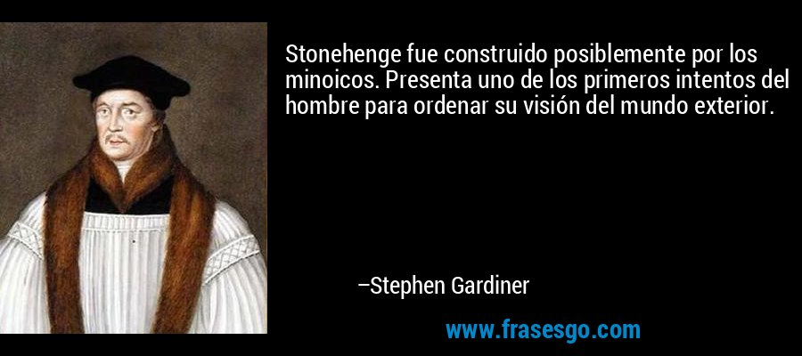 Stonehenge fue construido posiblemente por los minoicos. Presenta uno de los primeros intentos del hombre para ordenar su visión del mundo exterior. – Stephen Gardiner