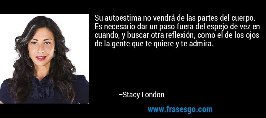 Su autoestima no vendrá de las partes del cuerpo. Es necesario dar un paso fuera del espejo de vez en cuando, y buscar otra reflexión, como el de los ojos de la gente que te quiere y te admira. – Stacy London