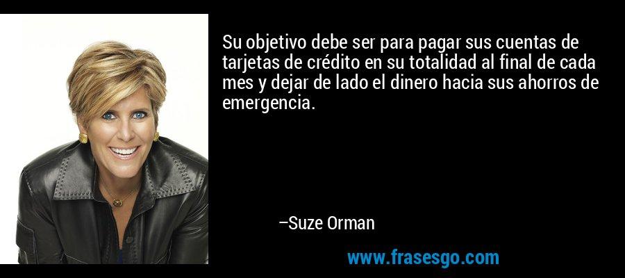 Su objetivo debe ser para pagar sus cuentas de tarjetas de crédito en su totalidad al final de cada mes y dejar de lado el dinero hacia sus ahorros de emergencia. – Suze Orman