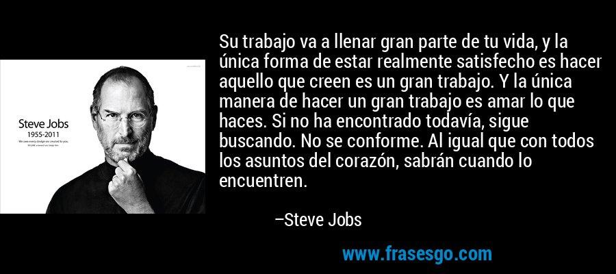 Su trabajo va a llenar gran parte de tu vida, y la única forma de estar realmente satisfecho es hacer aquello que creen es un gran trabajo. Y la única manera de hacer un gran trabajo es amar lo que haces. Si no ha encontrado todavía, sigue buscando. No se conforme. Al igual que con todos los asuntos del corazón, sabrán cuando lo encuentren. – Steve Jobs