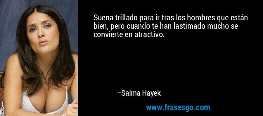 Suena trillado para ir tras los hombres que están bien, pero cuando te han lastimado mucho se convierte en atractivo. – Salma Hayek