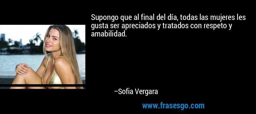Supongo que al final del día, todas las mujeres les gusta ser apreciados y tratados con respeto y amabilidad. – Sofia Vergara