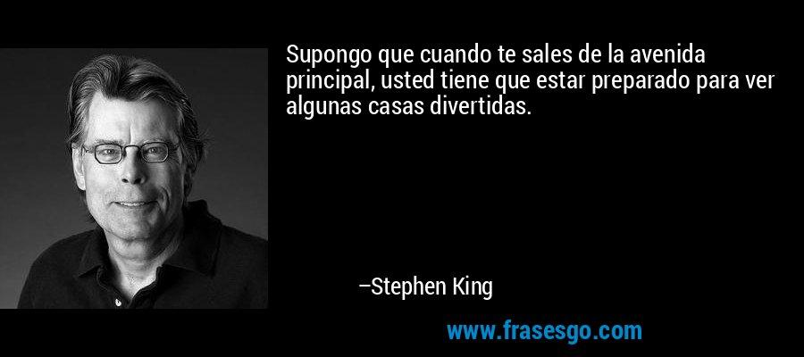 Supongo que cuando te sales de la avenida principal, usted tiene que estar preparado para ver algunas casas divertidas. – Stephen King