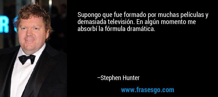 Supongo que fue formado por muchas películas y demasiada televisión. En algún momento me absorbí la fórmula dramática. – Stephen Hunter