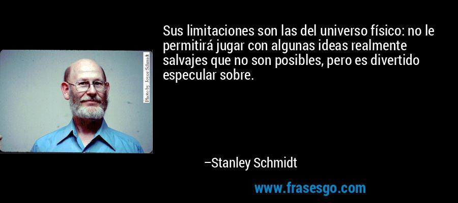 Sus limitaciones son las del universo físico: no le permitirá jugar con algunas ideas realmente salvajes que no son posibles, pero es divertido especular sobre. – Stanley Schmidt