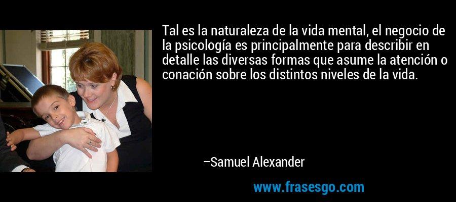 Tal es la naturaleza de la vida mental, el negocio de la psicología es principalmente para describir en detalle las diversas formas que asume la atención o conación sobre los distintos niveles de la vida. – Samuel Alexander