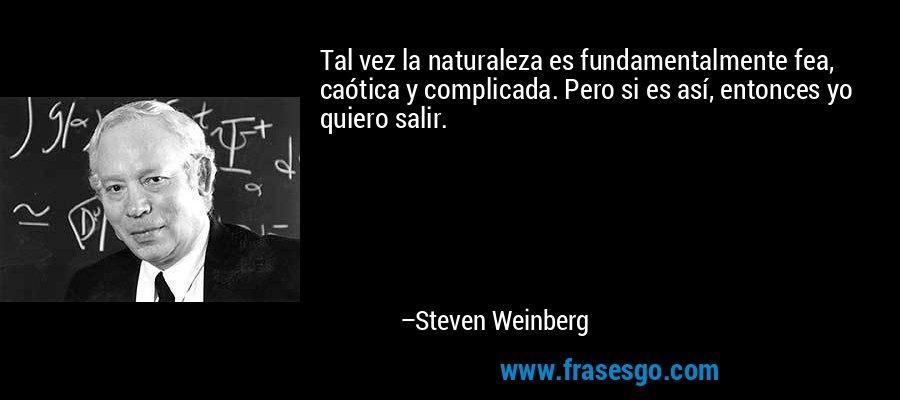 Tal vez la naturaleza es fundamentalmente fea, caótica y complicada. Pero si es así, entonces yo quiero salir. – Steven Weinberg