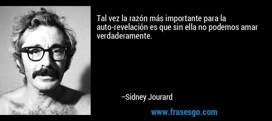Tal vez la razón más importante para la auto-revelación es que sin ella no podemos amar verdaderamente. – Sidney Jourard