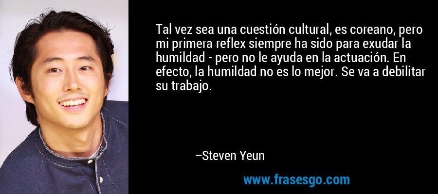 Tal vez sea una cuestión cultural, es coreano, pero mi primera reflex siempre ha sido para exudar la humildad - pero no le ayuda en la actuación. En efecto, la humildad no es lo mejor. Se va a debilitar su trabajo. – Steven Yeun