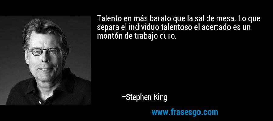 Talento en más barato que la sal de mesa. Lo que separa el individuo talentoso el acertado es un montón de trabajo duro. – Stephen King