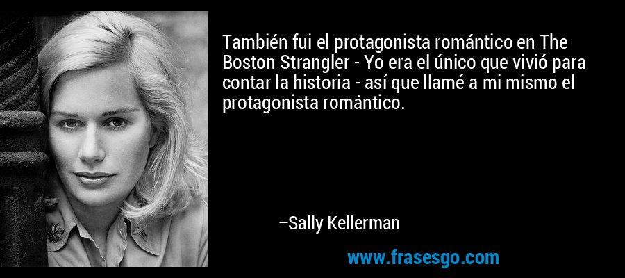 También fui el protagonista romántico en The Boston Strangler - Yo era el único que vivió para contar la historia - así que llamé a mi mismo el protagonista romántico. – Sally Kellerman