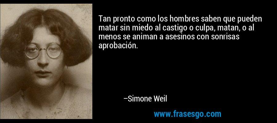 Tan pronto como los hombres saben que pueden matar sin miedo al castigo o culpa, matan, o al menos se animan a asesinos con sonrisas aprobación. – Simone Weil