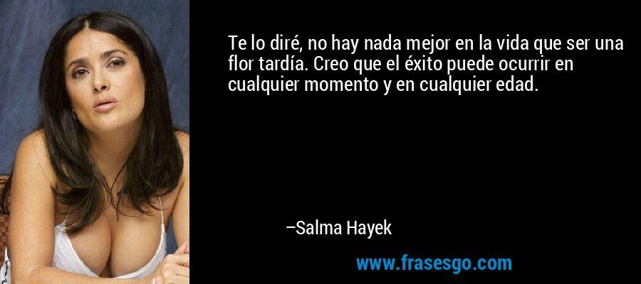Te lo diré, no hay nada mejor en la vida que ser una flor tardía. Creo que el éxito puede ocurrir en cualquier momento y en cualquier edad. – Salma Hayek