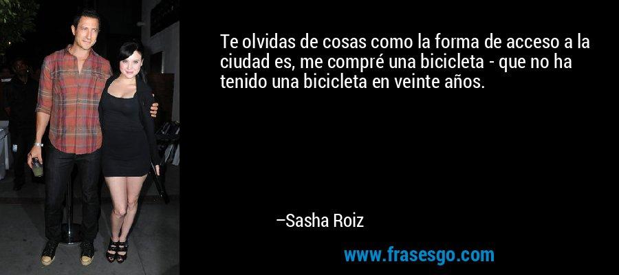 Te olvidas de cosas como la forma de acceso a la ciudad es, me compré una bicicleta - que no ha tenido una bicicleta en veinte años. – Sasha Roiz