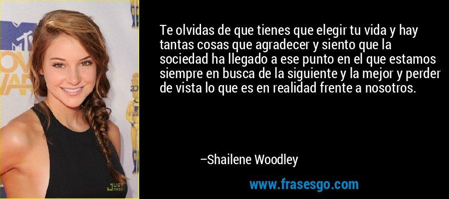 Te olvidas de que tienes que elegir tu vida y hay tantas cosas que agradecer y siento que la sociedad ha llegado a ese punto en el que estamos siempre en busca de la siguiente y la mejor y perder de vista lo que es en realidad frente a nosotros. – Shailene Woodley