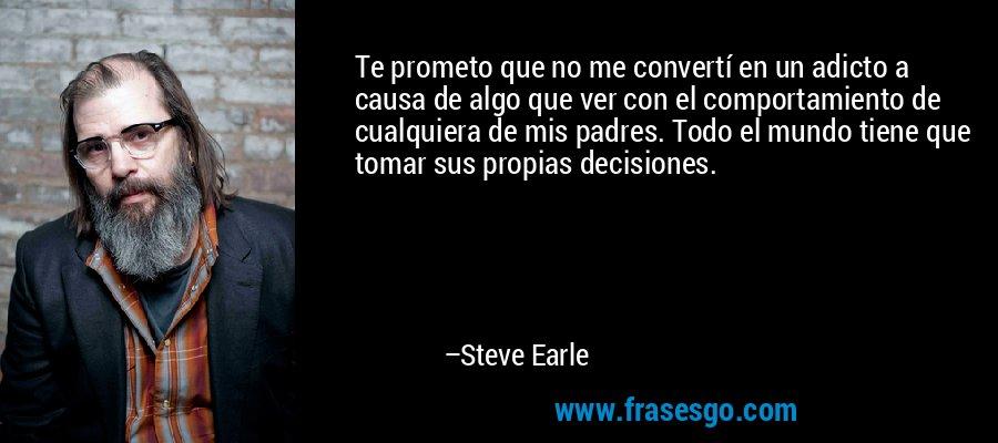 Te prometo que no me convertí en un adicto a causa de algo que ver con el comportamiento de cualquiera de mis padres. Todo el mundo tiene que tomar sus propias decisiones. – Steve Earle