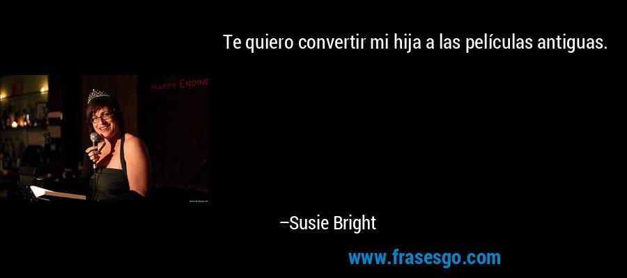Te quiero convertir mi hija a las películas antiguas. – Susie Bright