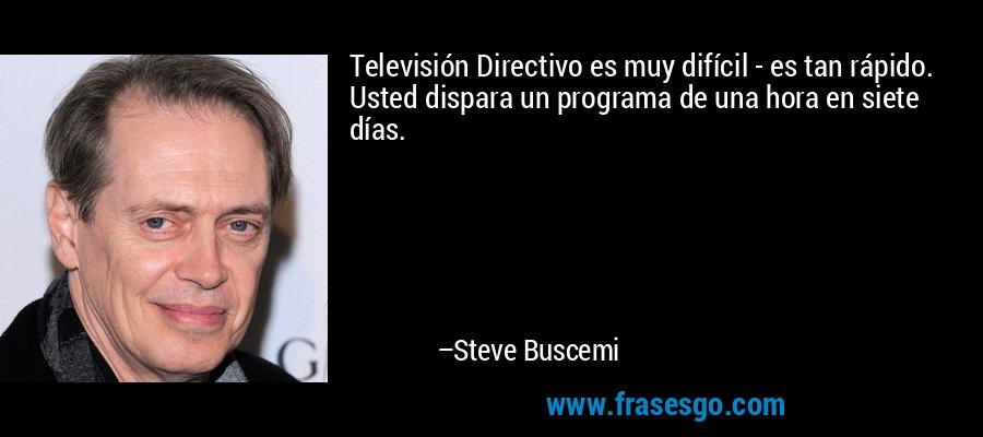 Televisión Directivo es muy difícil - es tan rápido. Usted dispara un programa de una hora en siete días. – Steve Buscemi