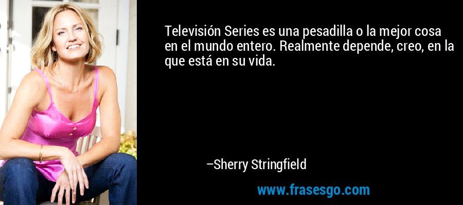 Televisión Series es una pesadilla o la mejor cosa en el mundo entero. Realmente depende, creo, en la que está en su vida. – Sherry Stringfield