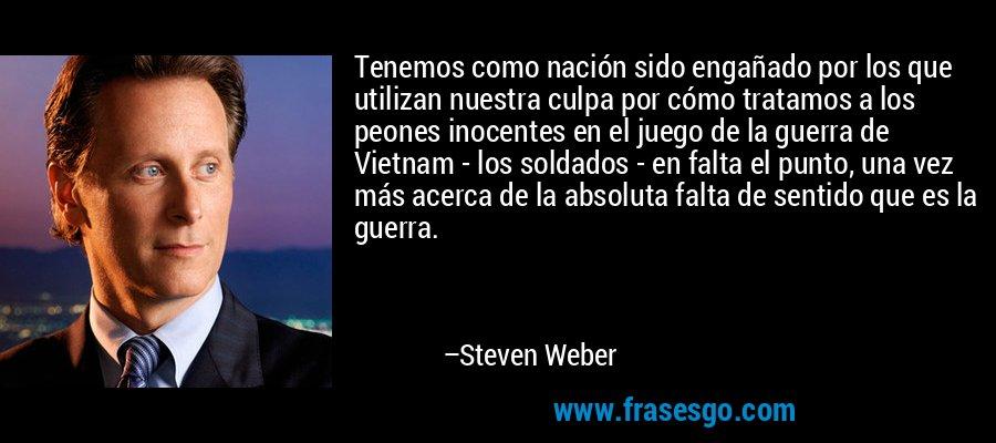 Tenemos como nación sido engañado por los que utilizan nuestra culpa por cómo tratamos a los peones inocentes en el juego de la guerra de Vietnam - los soldados - en falta el punto, una vez más acerca de la absoluta falta de sentido que es la guerra. – Steven Weber
