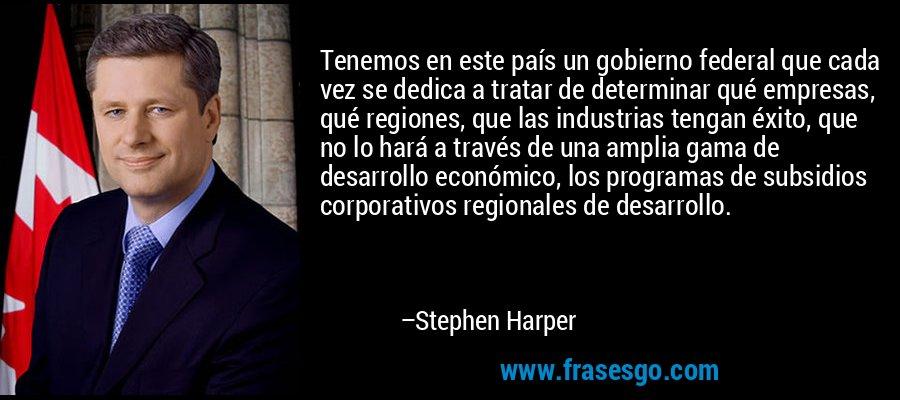 Tenemos en este país un gobierno federal que cada vez se dedica a tratar de determinar qué empresas, qué regiones, que las industrias tengan éxito, que no lo hará a través de una amplia gama de desarrollo económico, los programas de subsidios corporativos regionales de desarrollo. – Stephen Harper
