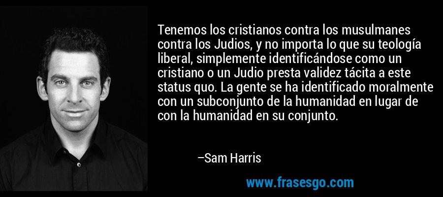 Tenemos los cristianos contra los musulmanes contra los Judios, y no importa lo que su teología liberal, simplemente identificándose como un cristiano o un Judio presta validez tácita a este status quo. La gente se ha identificado moralmente con un subconjunto de la humanidad en lugar de con la humanidad en su conjunto. – Sam Harris