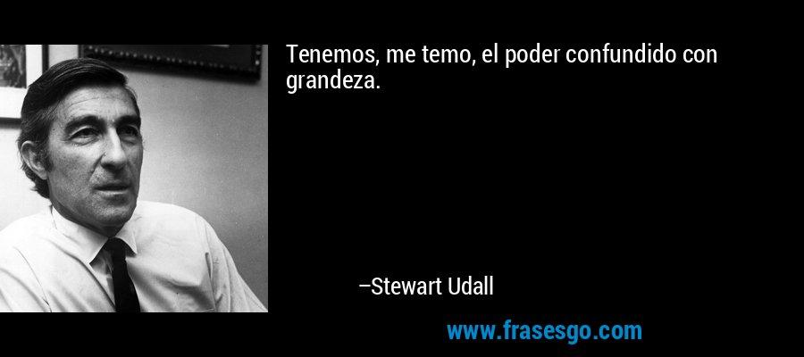 Tenemos, me temo, el poder confundido con grandeza. – Stewart Udall