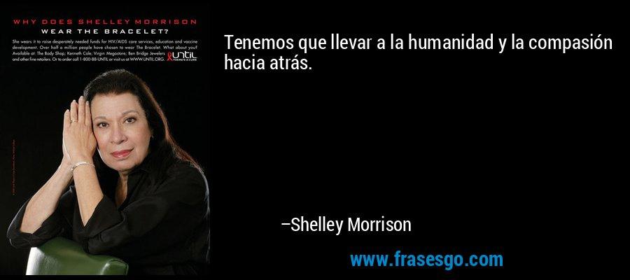 Tenemos que llevar a la humanidad y la compasión hacia atrás. – Shelley Morrison