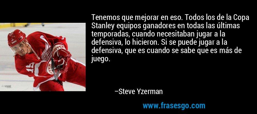 Tenemos que mejorar en eso. Todos los de la Copa Stanley equipos ganadores en todas las últimas temporadas, cuando necesitaban jugar a la defensiva, lo hicieron. Si se puede jugar a la defensiva, que es cuando se sabe que es más de juego. – Steve Yzerman